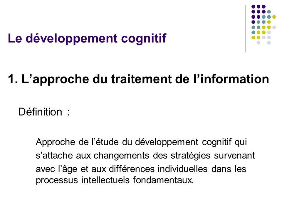 1. L'approche du traitement de l'information Définition : Approche de l'étude du développement cognitif qui s'attache aux changements des stratégies s