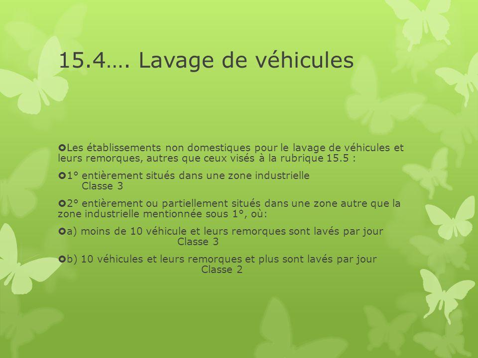 15.4…. Lavage de véhicules  Les établissements non domestiques pour le lavage de véhicules et leurs remorques, autres que ceux visés à la rubrique 15