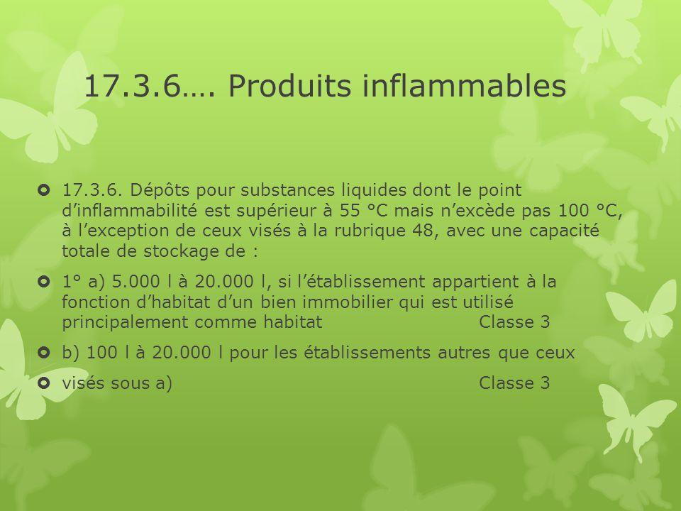 17.3.6…. Produits inflammables  17.3.6. Dépôts pour substances liquides dont le point d'inflammabilité est supérieur à 55 °C mais n'excède pas 100 °C