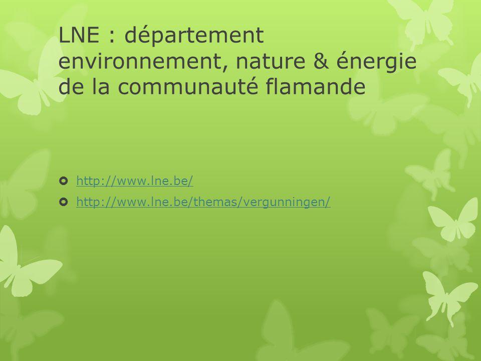 LNE : département environnement, nature & énergie de la communauté flamande  http://www.lne.be/ http://www.lne.be/  http://www.lne.be/themas/vergunn