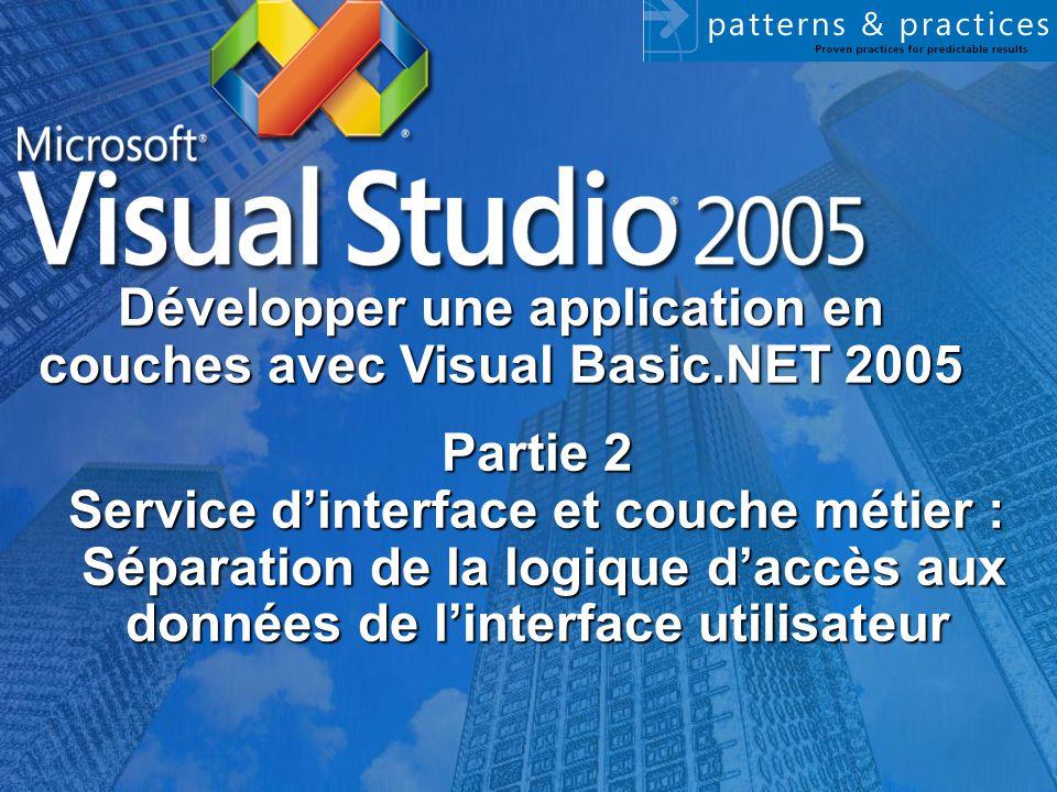 Partie 2 Service d'interface et couche métier : Séparation de la logique d'accès aux données de l'interface utilisateur Développer une application en couches avec Visual Basic.NET 2005