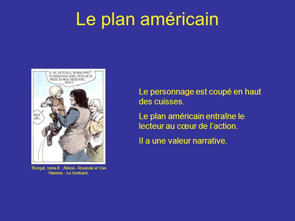 Le plan américain Le personnage est coupé en haut des cuisses. Le plan américain entraîne le lecteur au cœur de l'action. Il a une valeur narrative. T