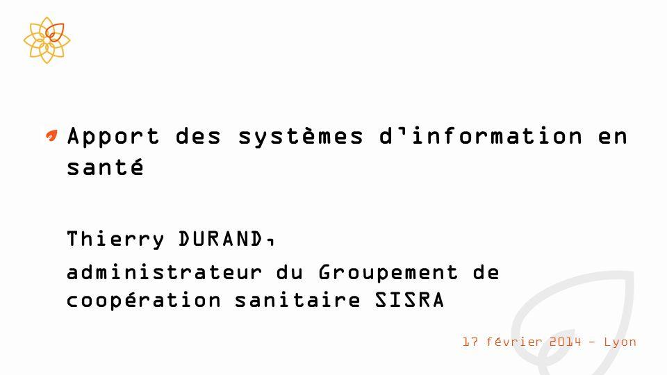 Apport des systèmes d'information en santé Thierry DURAND, administrateur du Groupement de coopération sanitaire SISRA 17 février 2014 - Lyon