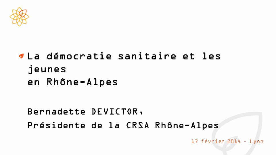 La démocratie sanitaire et les jeunes en Rhône-Alpes Bernadette DEVICTOR, Présidente de la CRSA Rhône-Alpes 17 février 2014 - Lyon