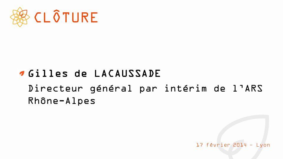CLÔTURE Gilles de LACAUSSADE Directeur général par intérim de l'ARS Rhône-Alpes 17 février 2014 - Lyon
