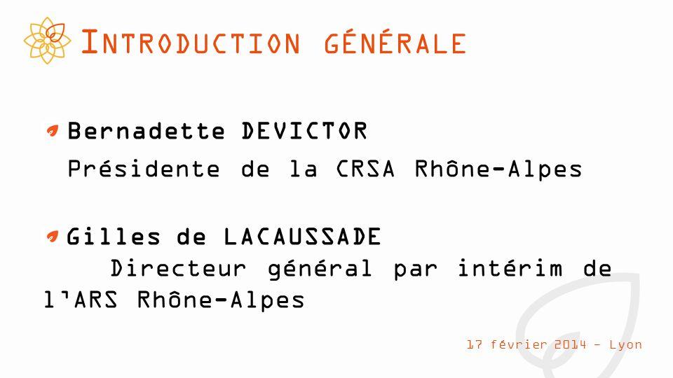I NTRODUCTION GÉNÉRALE Bernadette DEVICTOR Présidente de la CRSA Rhône-Alpes 17 février 2014 - Lyon Gilles de LACAUSSADE Directeur général par intérim de l'ARS Rhône-Alpes