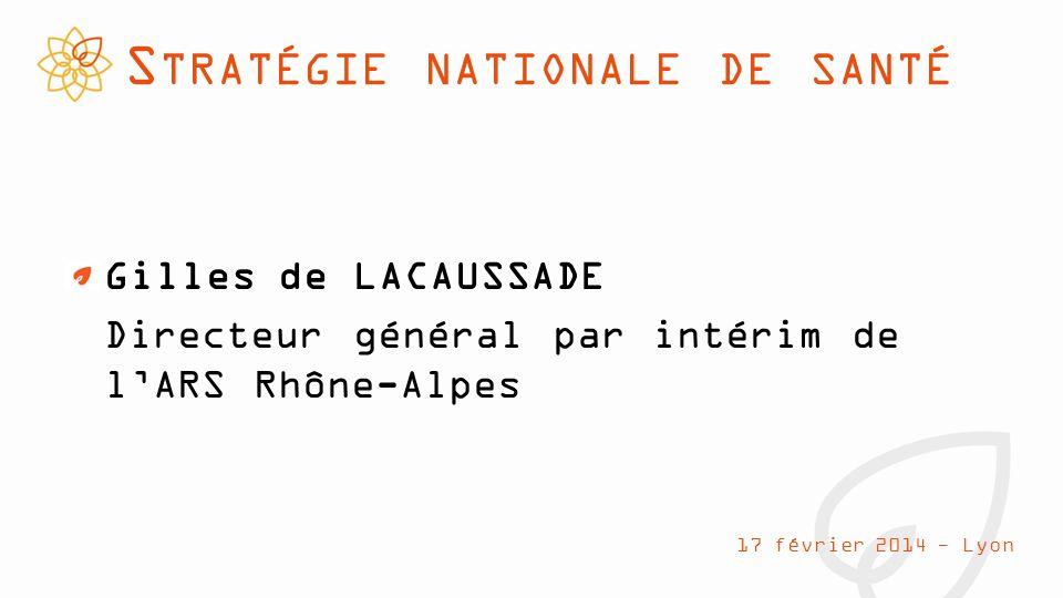S TRATÉGIE NATIONALE DE SANTÉ Gilles de LACAUSSADE Directeur général par intérim de l'ARS Rhône-Alpes 17 février 2014 - Lyon