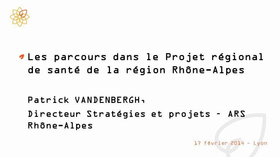 Les parcours dans le Projet régional de santé de la région Rhône-Alpes Patrick VANDENBERGH, Directeur Stratégies et projets – ARS Rhône-Alpes 17 février 2014 - Lyon