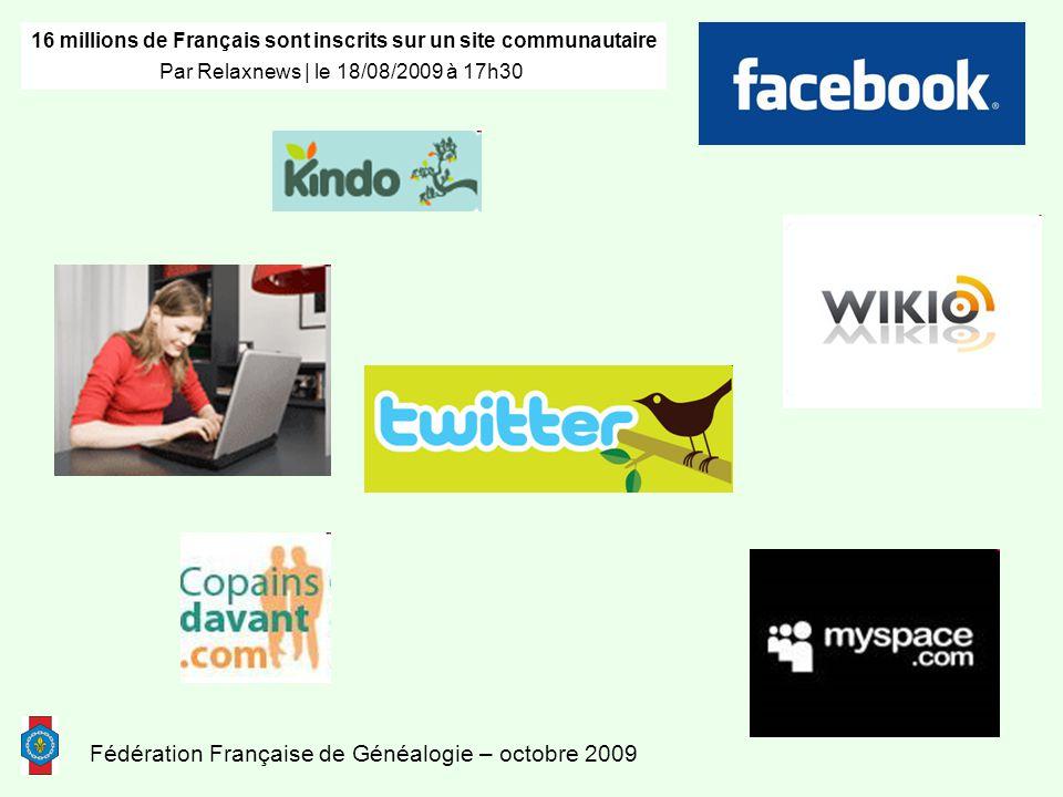 Fédération Française de Généalogie – octobre 2009 16 millions de Français sont inscrits sur un site communautaire Par Relaxnews | le 18/08/2009 à 17h30