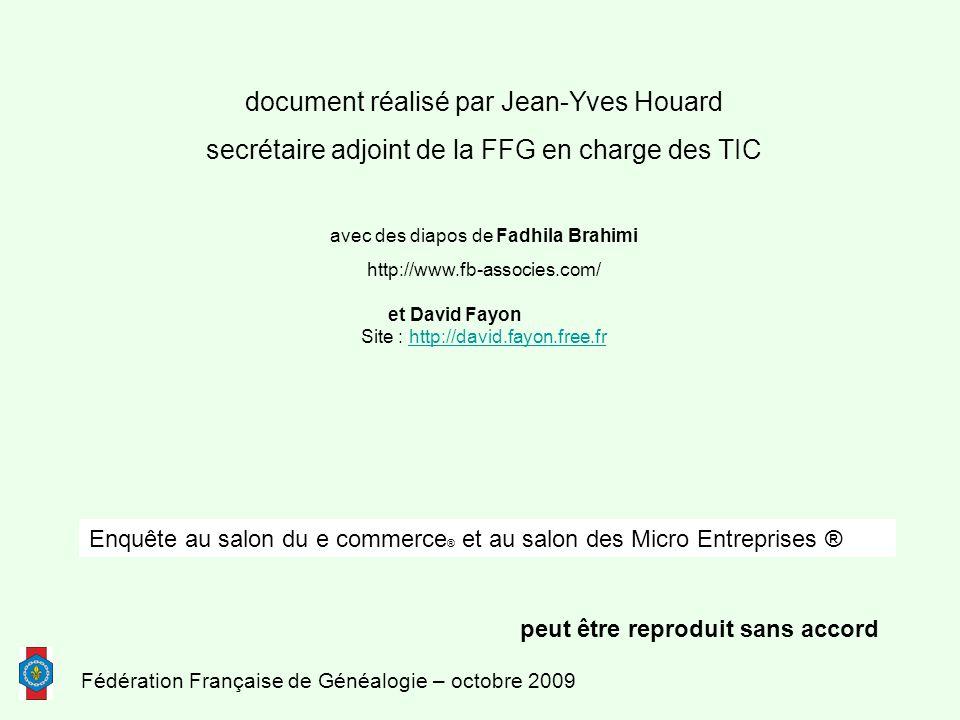 Fédération Française de Généalogie – octobre 2009 document réalisé par Jean-Yves Houard secrétaire adjoint de la FFG en charge des TIC avec des diapos de Fadhila Brahimi http://www.fb-associes.com/ et David Fayon Site : http://david.fayon.free.frhttp://david.fayon.free.fr peut être reproduit sans accord Enquête au salon du e commerce ® et au salon des Micro Entreprises ®