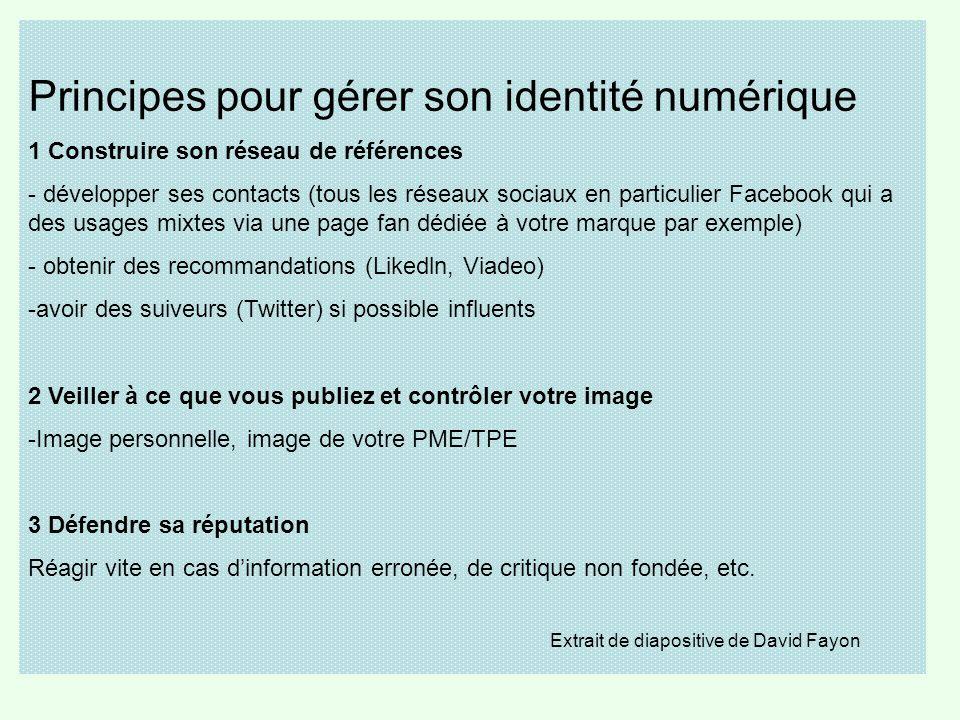 Principes pour gérer son identité numérique 1 Construire son réseau de références - développer ses contacts (tous les réseaux sociaux en particulier Facebook qui a des usages mixtes via une page fan dédiée à votre marque par exemple) - obtenir des recommandations (Likedln, Viadeo) -avoir des suiveurs (Twitter) si possible influents 2 Veiller à ce que vous publiez et contrôler votre image -Image personnelle, image de votre PME/TPE 3 Défendre sa réputation Réagir vite en cas d'information erronée, de critique non fondée, etc.