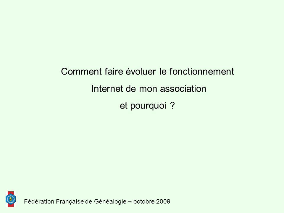 Fédération Française de Généalogie – octobre 2009 Comment faire évoluer le fonctionnement Internet de mon association et pourquoi ?