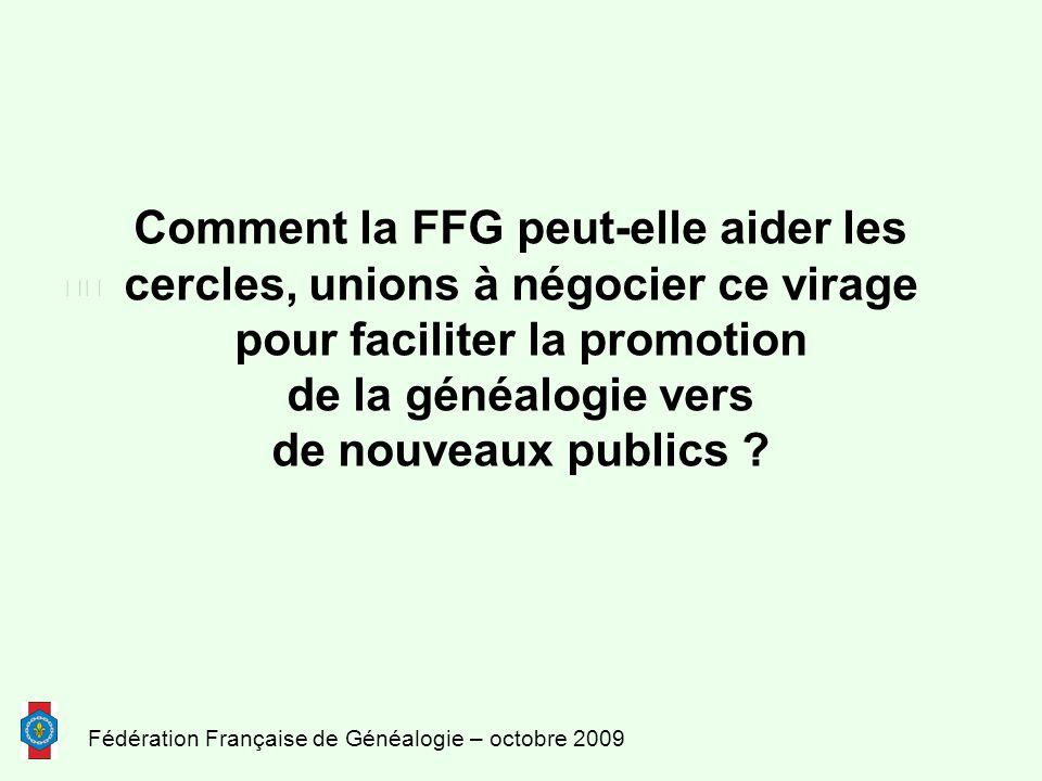 Fédération Française de Généalogie – octobre 2009 Comment la FFG peut-elle aider les cercles, unions à négocier ce virage pour faciliter la promotion de la généalogie vers de nouveaux publics ?