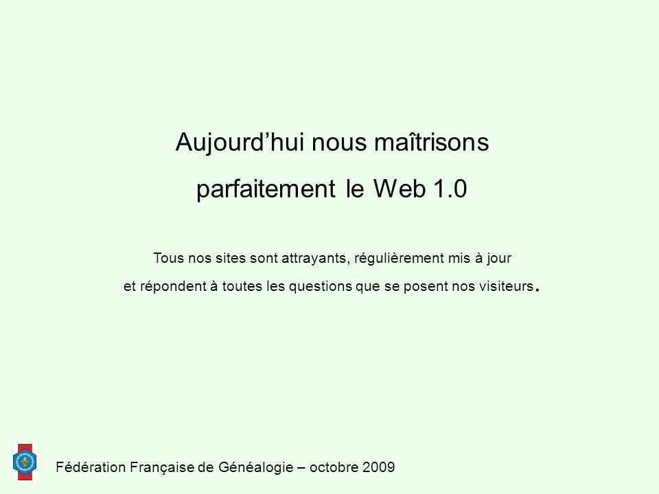 Fédération Française de Généalogie – octobre 2009 Aujourd'hui nous maîtrisons parfaitement le Web 1.0 Tous nos sites sont attrayants, régulièrement mis à jour et répondent à toutes les questions que se posent nos visiteurs.