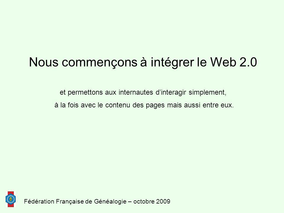 Fédération Française de Généalogie – octobre 2009 Nous commençons à intégrer le Web 2.0 et permettons aux internautes d'interagir simplement, à la fois avec le contenu des pages mais aussi entre eux.