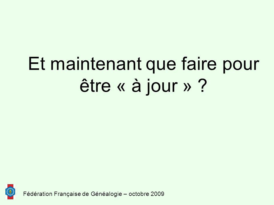 Fédération Française de Généalogie – octobre 2009 Et maintenant que faire pour être « à jour » ?