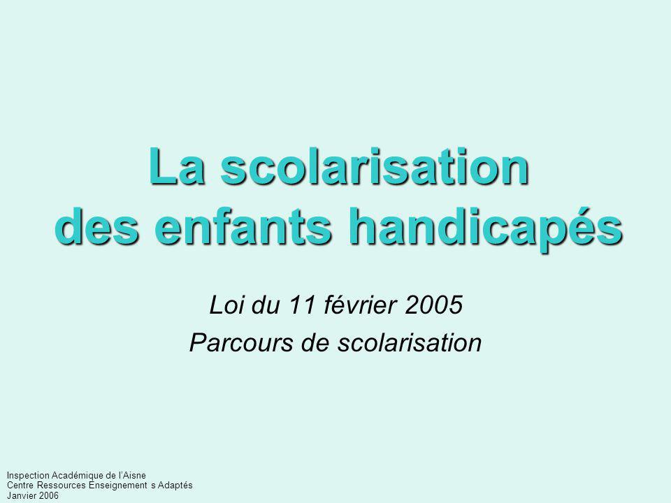 La scolarisation des enfants handicapés Loi du 11 février 2005 Parcours de scolarisation Inspection Académique de l'Aisne Centre Ressources Enseignement s Adaptés Janvier 2006