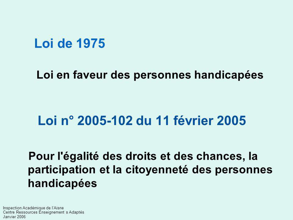Pour l égalité des droits et des chances, la participation et la citoyenneté des personnes handicapées Loi n° 2005-102 du 11 février 2005 Loi de 1975 Loi en faveur des personnes handicapées Inspection Académique de l'Aisne Centre Ressources Enseignement s Adaptés Janvier 2006