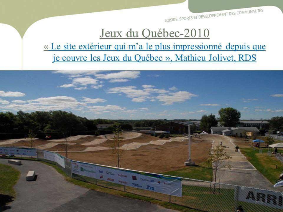 20 Jeux du Québec-2010 « Le site extérieur qui m'a le plus impressionné depuis que je couvre les Jeux du Québec », Mathieu Jolivet, RDS