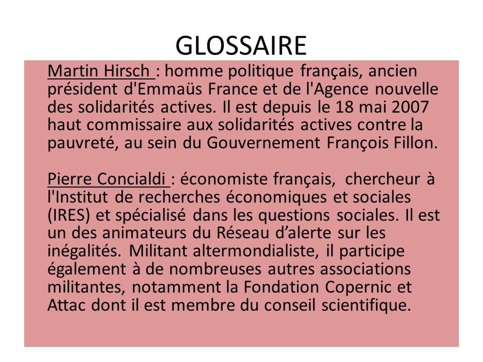 GLOSSAIRE Martin Hirsch : homme politique français, ancien président d'Emmaüs France et de l'Agence nouvelle des solidarités actives. Il est depuis le