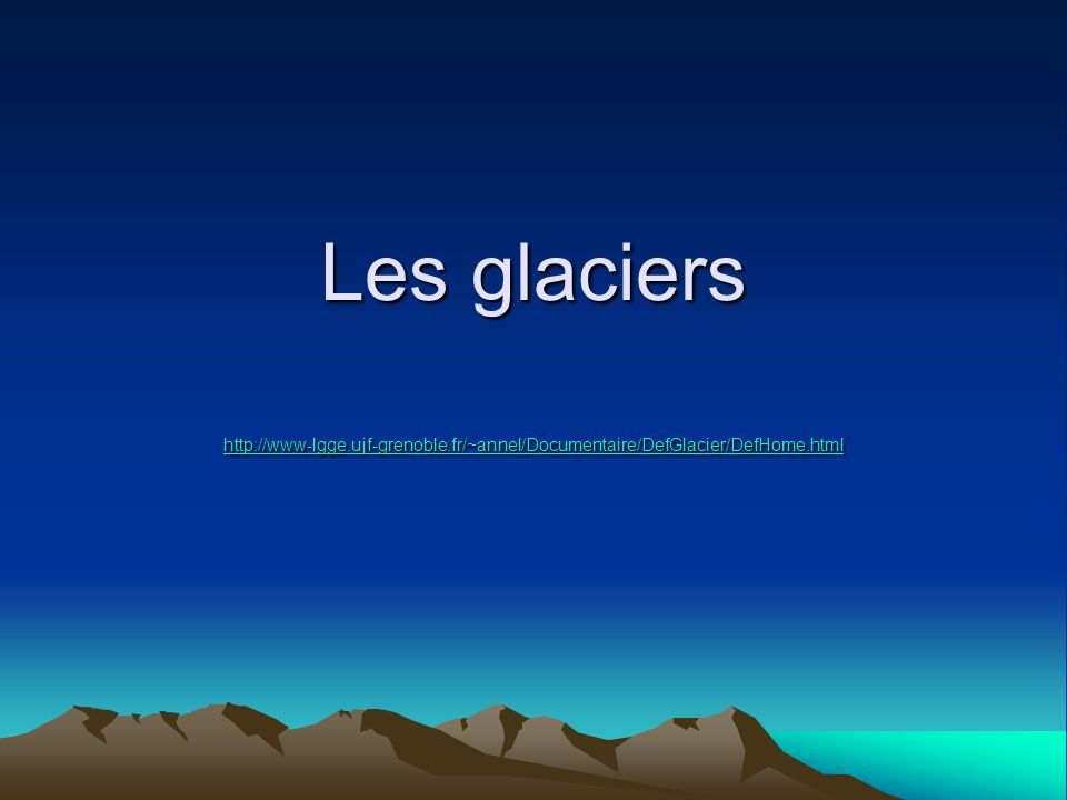 Les glaciers http://www-lgge.ujf-grenoble.fr/~annel/Documentaire/DefGlacier/DefHome.html