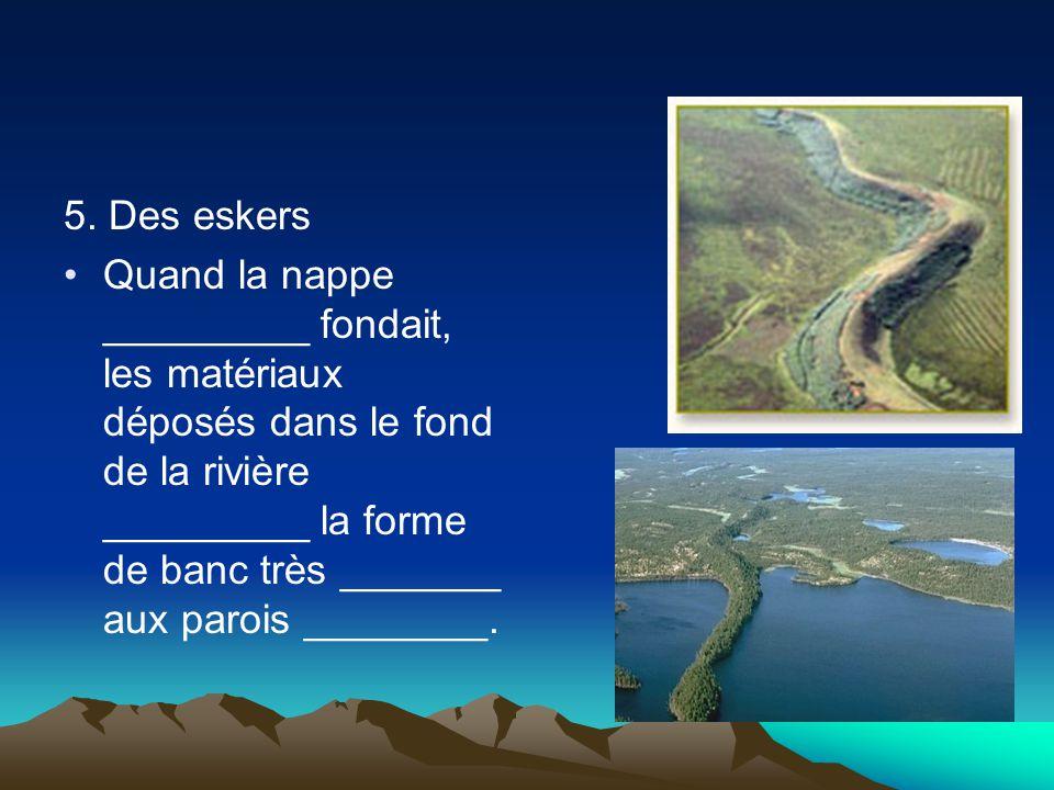5. Des eskers Quand la nappe _________ fondait, les matériaux déposés dans le fond de la rivière _________ la forme de banc très _______ aux parois __