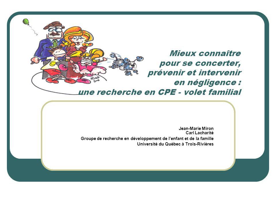 Mieux connaître pour se concerter, prévenir et intervenir en négligence : une recherche en CPE - volet familial Jean-Marie Miron Carl Lacharité Groupe