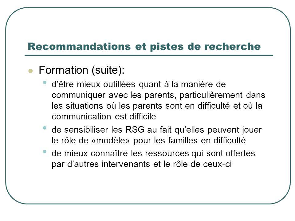 Recommandations et pistes de recherche Formation (suite): d'être mieux outillées quant à la manière de communiquer avec les parents, particulièrement