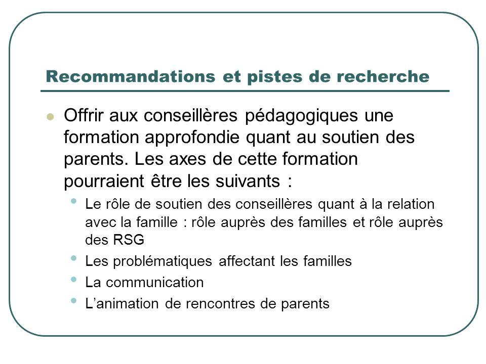 Recommandations et pistes de recherche Offrir aux conseillères pédagogiques une formation approfondie quant au soutien des parents. Les axes de cette