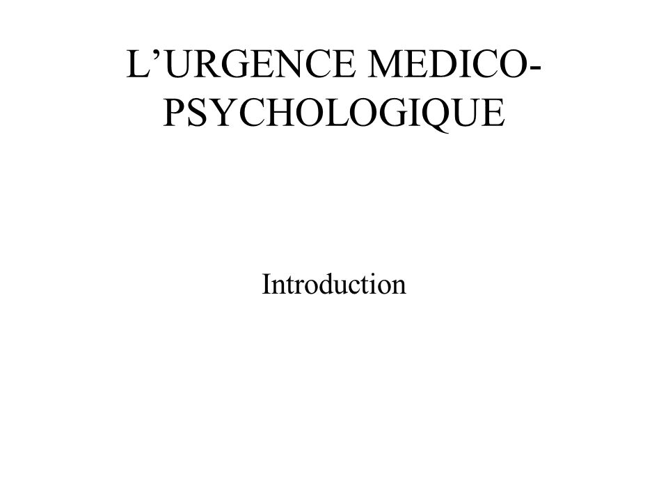 L'URGENCE MEDICO- PSYCHOLOGIQUE Introduction