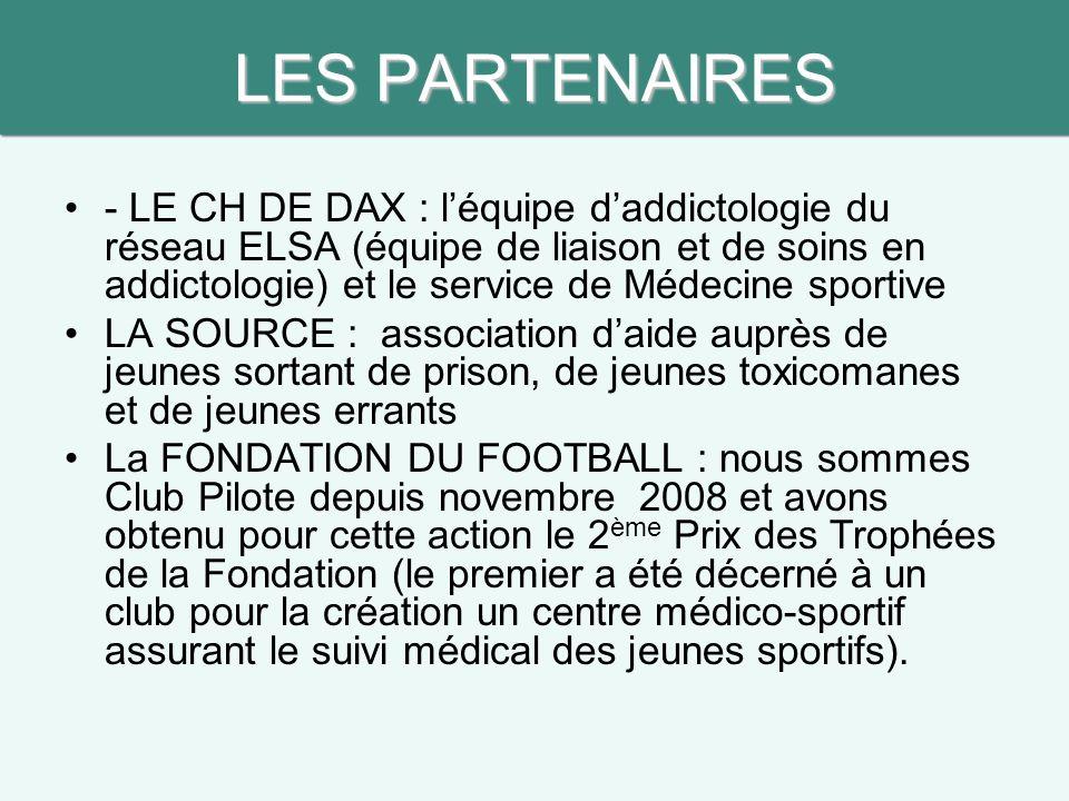 LES PARTENAIRES - LE CH DE DAX : l'équipe d'addictologie du réseau ELSA (équipe de liaison et de soins en addictologie) et le service de Médecine sportive LA SOURCE : association d'aide auprès de jeunes sortant de prison, de jeunes toxicomanes et de jeunes errants La FONDATION DU FOOTBALL : nous sommes Club Pilote depuis novembre 2008 et avons obtenu pour cette action le 2 ème Prix des Trophées de la Fondation (le premier a été décerné à un club pour la création un centre médico-sportif assurant le suivi médical des jeunes sportifs).