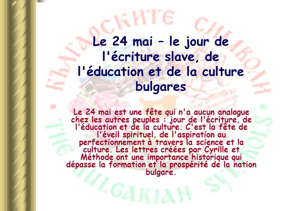 Le 24 mai – le jour de l'écriture slave, de l'éducation et de la culture bulgares Le 24 mai est une fête qui n'a aucun analogue chez les autres peuple
