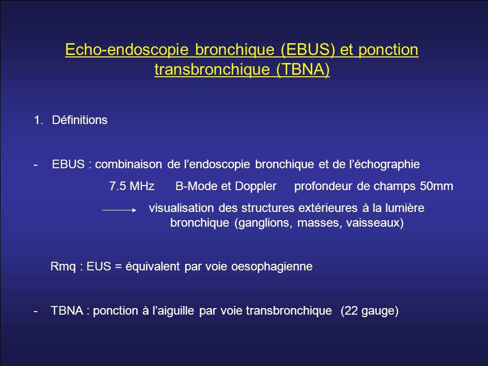 Echo-endoscopie bronchique (EBUS) et ponction transbronchique (TBNA) 1.Définitions -EBUS : combinaison de l'endoscopie bronchique et de l'échographie 7.5 MHz B-Mode et Doppler profondeur de champs 50mm visualisation des structures extérieures à la lumière bronchique (ganglions, masses, vaisseaux) Rmq : EUS = équivalent par voie oesophagienne - TBNA : ponction à l'aiguille par voie transbronchique (22 gauge)