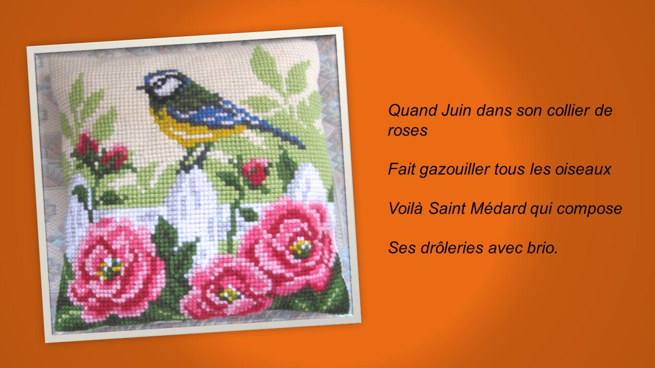 Quand Juin dans son collier de roses Fait gazouiller tous les oiseaux Voilà Saint Médard qui compose Ses drôleries avec brio.
