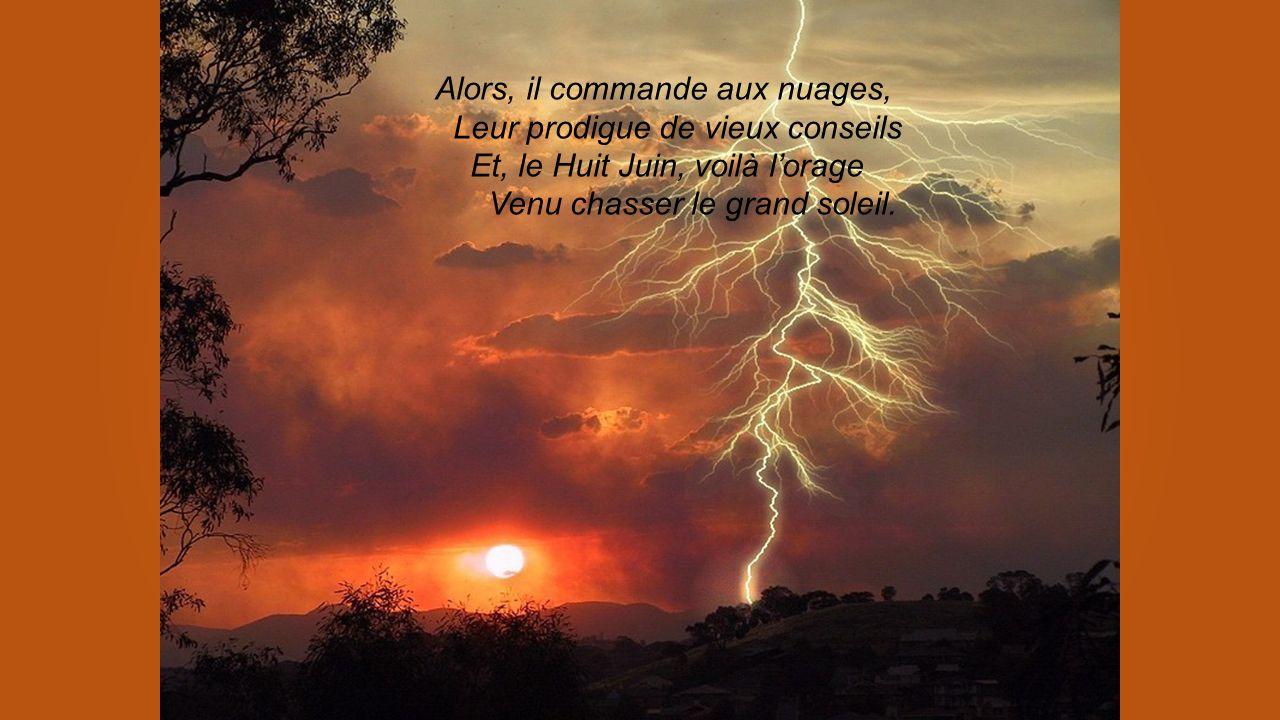 Alors, il commande aux nuages, Leur prodigue de vieux conseils Et, le Huit Juin, voilà l'orage Venu chasser le grand soleil.