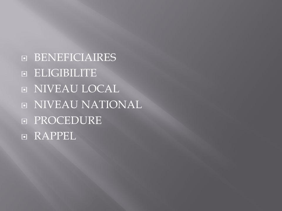  BENEFICIAIRES  ELIGIBILITE  NIVEAU LOCAL  NIVEAU NATIONAL  PROCEDURE  RAPPEL