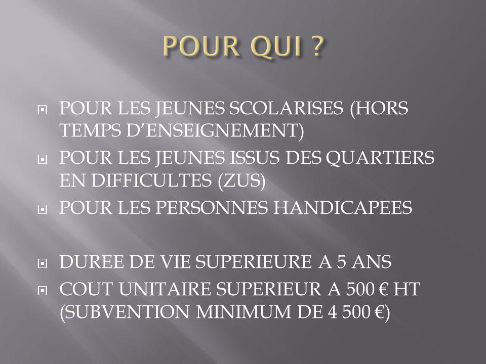 POUR LES JEUNES SCOLARISES (HORS TEMPS D'ENSEIGNEMENT)  POUR LES JEUNES ISSUS DES QUARTIERS EN DIFFICULTES (ZUS)  POUR LES PERSONNES HANDICAPEES  DUREE DE VIE SUPERIEURE A 5 ANS  COUT UNITAIRE SUPERIEUR A 500 € HT (SUBVENTION MINIMUM DE 4 500 €)