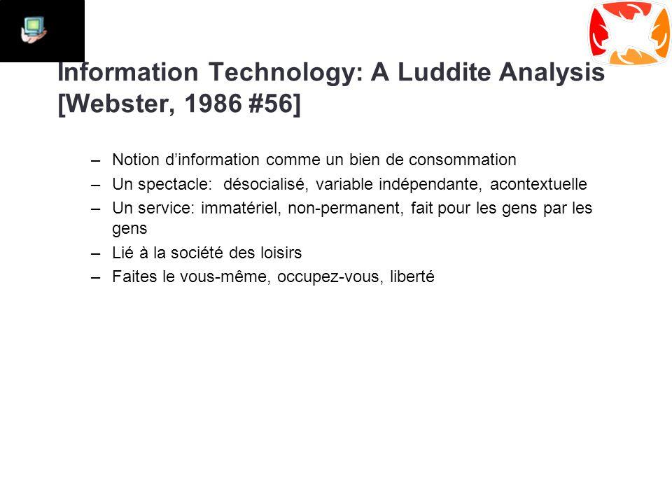 Information Technology: A Luddite Analysis [Webster, 1986 #56] –Notion d'information comme un bien de consommation –Un spectacle: désocialisé, variable indépendante, acontextuelle –Un service: immatériel, non-permanent, fait pour les gens par les gens –Lié à la société des loisirs –Faites le vous-même, occupez-vous, liberté