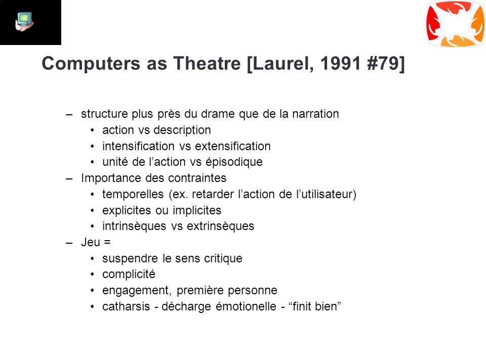 Computers as Theatre [Laurel, 1991 #79] –structure plus près du drame que de la narration action vs description intensification vs extensification unité de l'action vs épisodique –Importance des contraintes temporelles (ex.