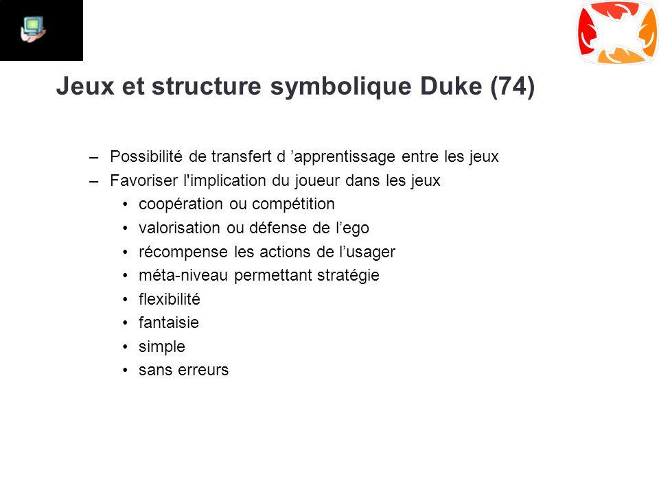 Jeux et structure symbolique Duke (74) –Possibilité de transfert d 'apprentissage entre les jeux –Favoriser l implication du joueur dans les jeux coopération ou compétition valorisation ou défense de l'ego récompense les actions de l'usager méta-niveau permettant stratégie flexibilité fantaisie simple sans erreurs