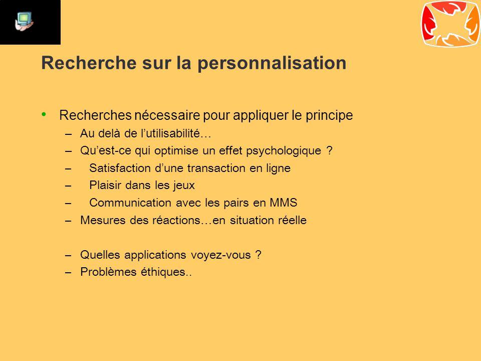 Recherche sur la personnalisation Recherches nécessaire pour appliquer le principe –Au delà de l'utilisabilité… –Qu'est-ce qui optimise un effet psychologique .