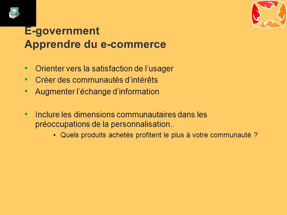 E-government Apprendre du e-commerce Orienter vers la satisfaction de l'usager Créer des communautés d'intérêts Augmenter l'échange d'information Inclure les dimensions communautaires dans les préoccupations de la personnalisation..