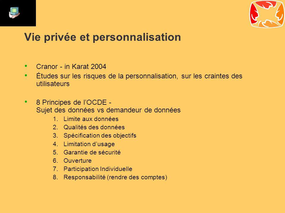 Vie privée et personnalisation Cranor - in Karat 2004 Études sur les risques de la personnalisation, sur les craintes des utilisateurs 8 Principes de l'OCDE - Sujet des données vs demandeur de données 1.Limite aux données 2.Qualités des données 3.Spécification des objectifs 4.Limitation d'usage 5.Garantie de sécurité 6.Ouverture 7.Participation Individuelle 8.Responsabilité (rendre des comptes)