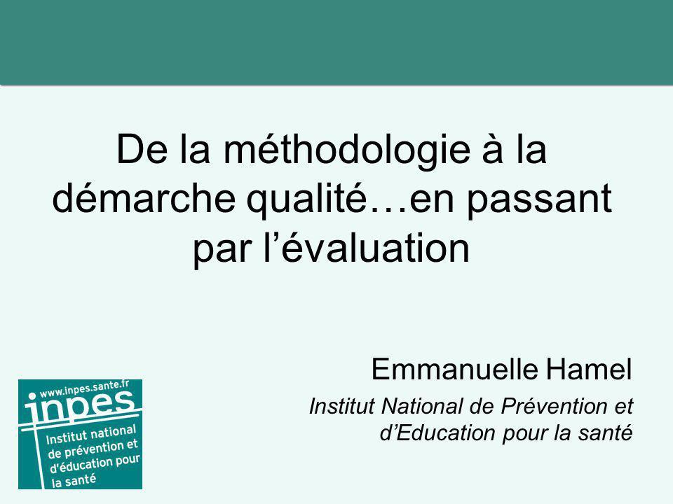 De la méthodologie à la démarche qualité…en passant par l'évaluation Emmanuelle Hamel Institut National de Prévention et d'Education pour la santé