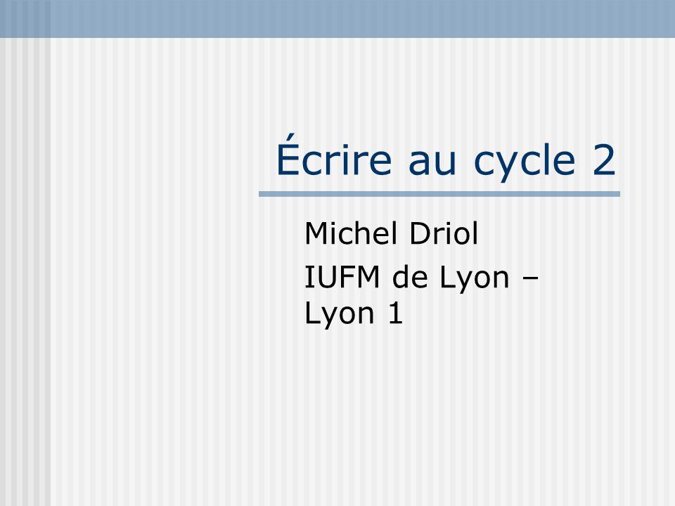 Écrire au cycle 2 Michel Driol IUFM de Lyon – Lyon 1