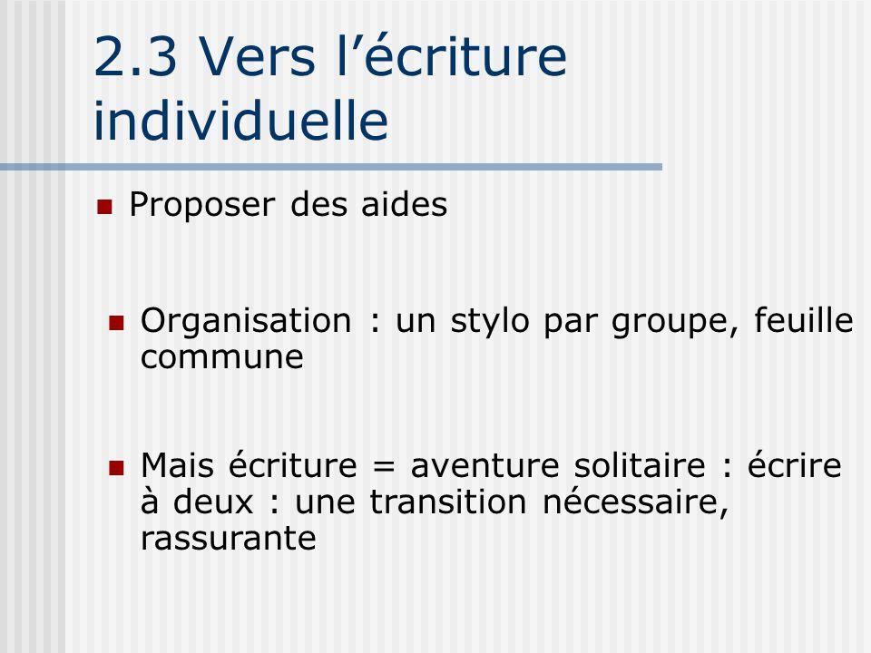 2.3 Vers l'écriture individuelle Proposer des aides Organisation : un stylo par groupe, feuille commune Mais écriture = aventure solitaire : écrire à