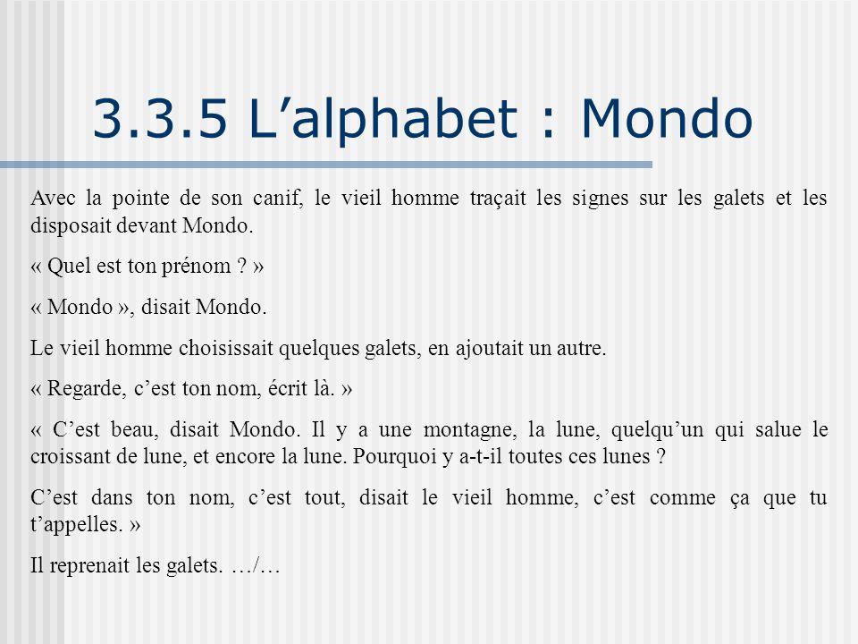 3.3.5 L'alphabet : Mondo Avec la pointe de son canif, le vieil homme traçait les signes sur les galets et les disposait devant Mondo. « Quel est ton p