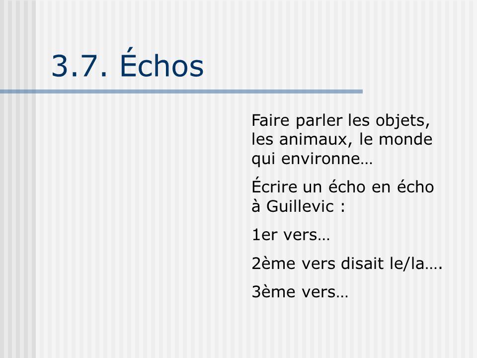 3.7. Échos Faire parler les objets, les animaux, le monde qui environne… Écrire un écho en écho à Guillevic : 1er vers… 2ème vers disait le/la…. 3ème