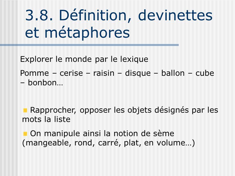 3.8. Définition, devinettes et métaphores Explorer le monde par le lexique Pomme – cerise – raisin – disque – ballon – cube – bonbon… Rapprocher, oppo