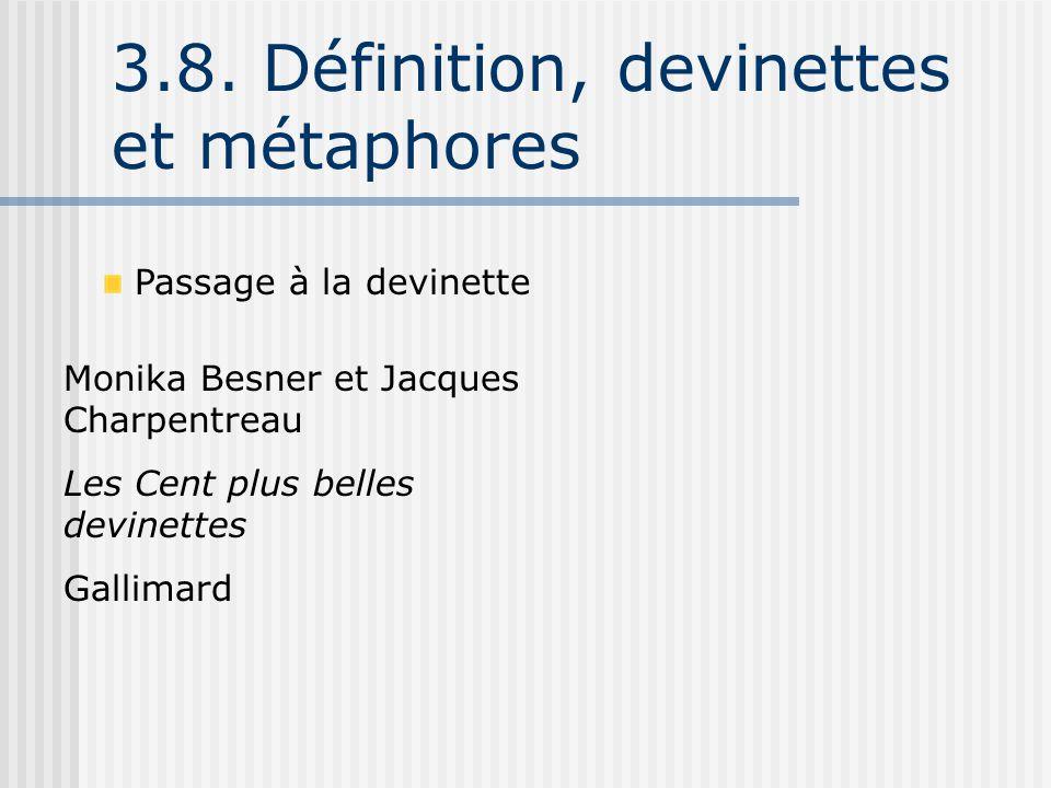 3.8. Définition, devinettes et métaphores Passage à la devinette Monika Besner et Jacques Charpentreau Les Cent plus belles devinettes Gallimard